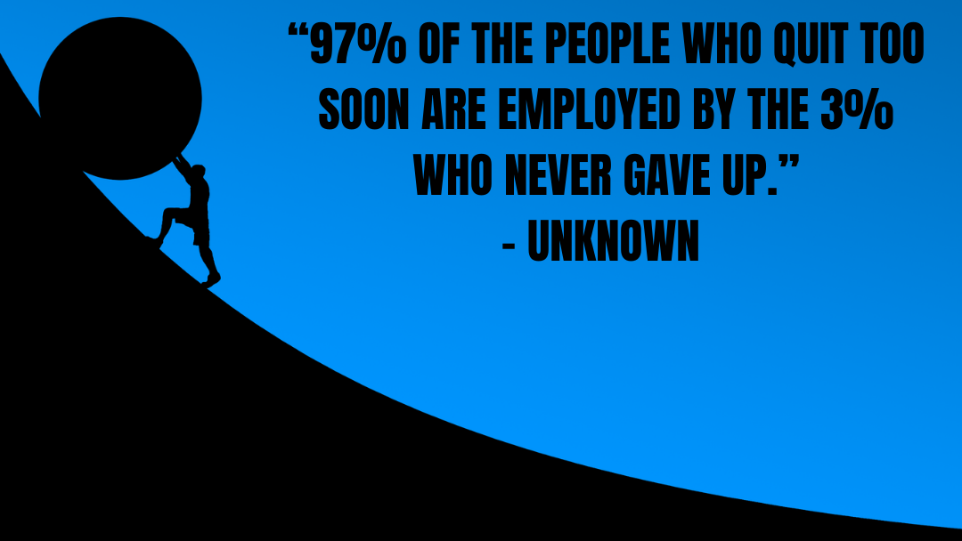 """An image of a struggling entrepreneur pushing a boulder up a mountain. Superimposed on the image is an inspirational quote that reads, """"97% of the people who quit too soon are employed by the 3% who never gave up."""""""